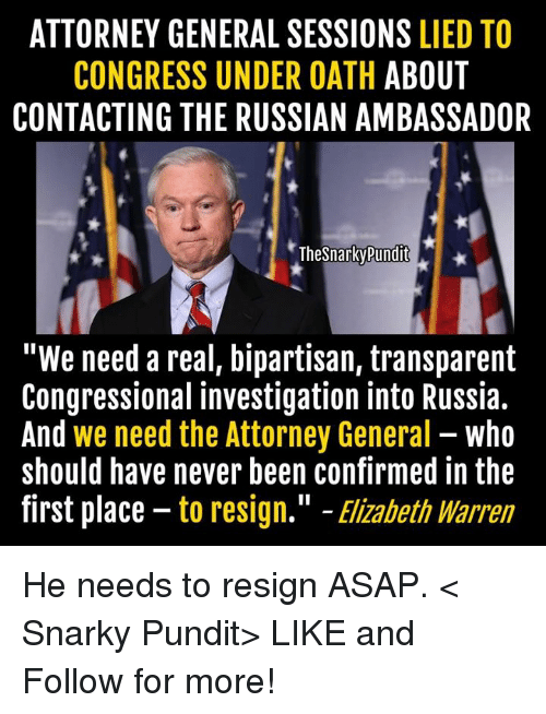 """Elizabeth Warren, Memes, and 🤖: ATTORNEY GENERAL SESSIONS  LIED TO  CONGRESS UNDER OATH  ABOUT  CONTACTING THE RUSSIAN AMBASSADOR  TheSnarkyPundit  """"We need a real, bipartisan, transparent  Congressional investigation into Russia.  And we need the Attorney General  who  should have never been confirmed in the  first place to resign."""" Elizabeth Warren He needs to resign ASAP.  < Snarky Pundit> LIKE and Follow for more!"""