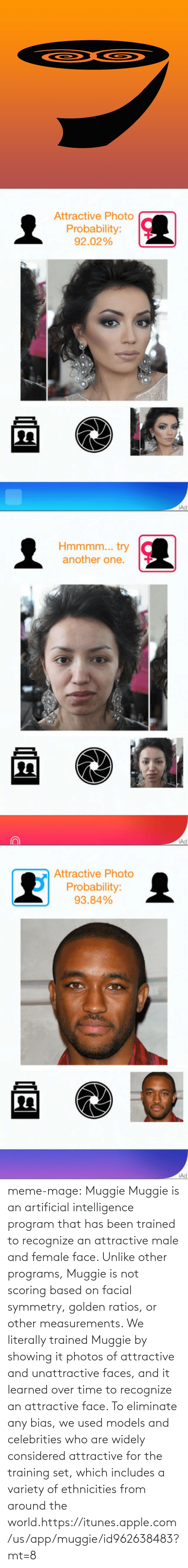 Ratios: Attractive Photo  Probability:  92.02%  Ad   Hmmmm... try  another one  Ad   Attractive Photo  Probability:  93.84%  Ad meme-mage:    Muggie    Muggie is an artificial intelligence program that has been trained to recognize an attractive male and female face. Unlike other programs, Muggie is not scoring based on facial symmetry, golden ratios, or other measurements. We literally trained Muggie by showing it photos of attractive and unattractive faces, and it learned over time to recognize an attractive face. To eliminate any bias, we used models and celebrities who are widely considered attractive for the training set, which includes a variety of ethnicities from around the world.https://itunes.apple.com/us/app/muggie/id962638483?mt=8