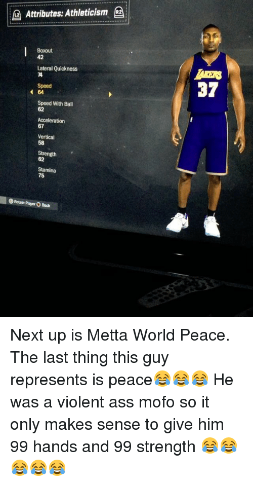 mofos: Attributes: Athleticism  (a  Boxout  42  Lateral Quickness  Speed  37  64  Speed With Ball  62  Acceleration  67  Vertical  58  Strength  62  Stamina  75  OR tate Player O Bock Next up is Metta World Peace. The last thing this guy represents is peace😂😂😂 He was a violent ass mofo so it only makes sense to give him 99 hands and 99 strength 😂😂😂😂😂