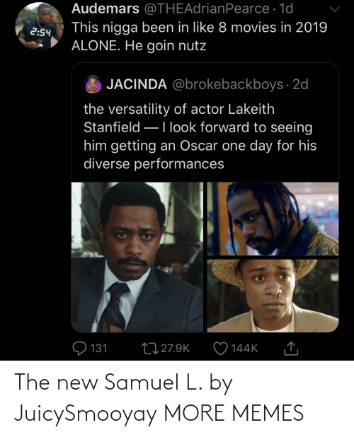 The New: Audemars @THEAdrianPearce · 1d  This nigga been in like 8 movies in 2019  ALONE. He goin nutz  2:54  JACINDA @brokebackboys · 2d  the versatility of actor Lakeith  Stanfield –Ilook forward to seeing  him getting an Oscar one day for his  diverse performances  Q 131  27 27.9K  144K  SSDEDT The new Samuel L. by JuicySmooyay MORE MEMES