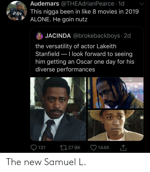 The New: Audemars @THEAdrianPearce · 1d  This nigga been in like 8 movies in 2019  ALONE. He goin nutz  2:54  JACINDA @brokebackboys · 2d  the versatility of actor Lakeith  Stanfield –Ilook forward to seeing  him getting an Oscar one day for his  diverse performances  Q 131  27 27.9K  144K  SSDEDT The new Samuel L.