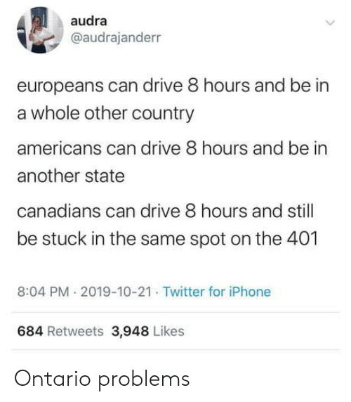ontario: audra  @audrajanderr  europeans can drive 8 hours and be in  a whole other country  americans can drive 8 hours and be in  another state  canadians can drive 8 hours and still  be stuck in the same spot on the 401  8:04 PM 2019-10-21 Twitter for iPhone  684 Retweets 3,948 Likes Ontario problems