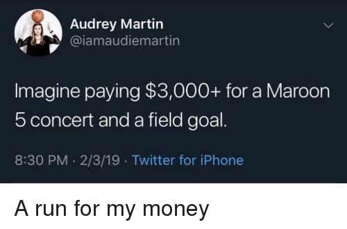 Iphone, Martin, and Money: Audrey Martin  @iamaudiemartin  Imagine paying $3,000+ for a Maroon  5 concert and a field goal  8:30 PM. 2/3/19 Twitter for iPhone A run for my money