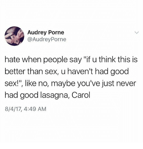 "Carols: Audrey Porne  @AudreyPorne  hate when people say ""if u think this is  better than sex, u haven't had good  sex!"", like no, maybe you've just never  had good lasagna, Carol  8/4/17, 4:49 AM"