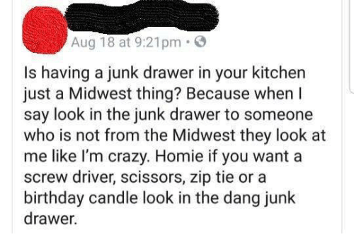 Birthday, Crazy, and Funny: Aug 18 at 9:21pm.  Is having a junk drawer in your kitchen  just a Midwest thing? Because when I  say look in the junk drawer to someone  who is not from the Midwest they look at  me like l'm crazy. Homie if you want a  screw driver, scissors, zip tie or a  birthday candle look in the dang junk  drawer.