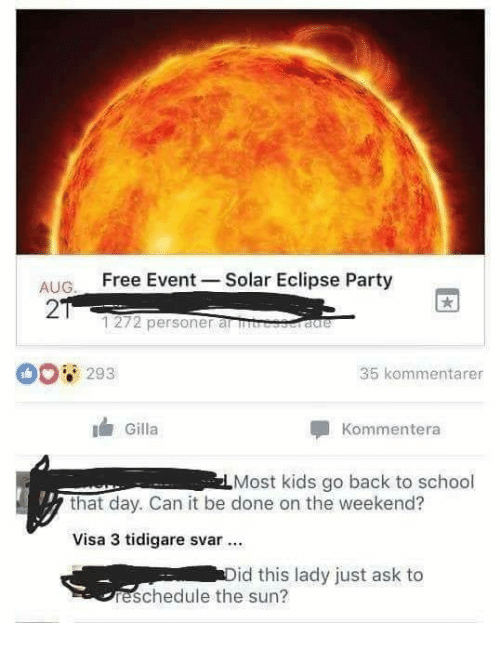 the weekenders: AUG. FreeEvent Solar Eclipse Party  2  1272 personer anm  0 293  35 kommentarer  Gilla  Kommentera  Most kids go back to school  that day. Can it be done on the weekend?  Visa 3 tidigare svar  id this lady just ask to  reschedule the sun?