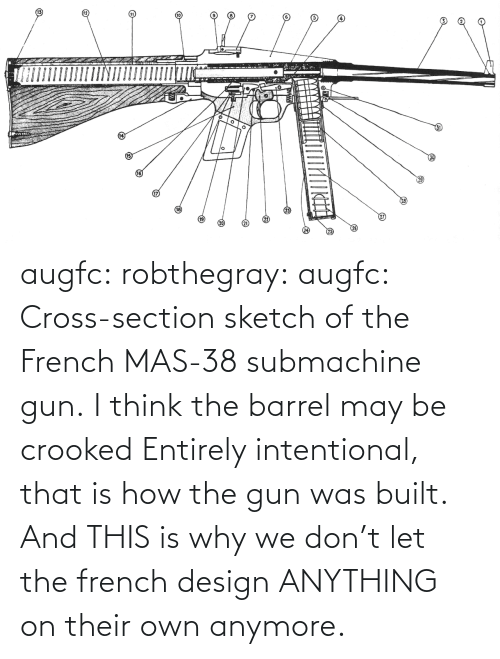 gun: augfc: robthegray:  augfc:  Cross-section sketch of the French MAS-38 submachine gun.   I think the barrel may be crooked  Entirely intentional, that is how the gun was built.    And THIS is why we don't let the french design ANYTHING on their own anymore.