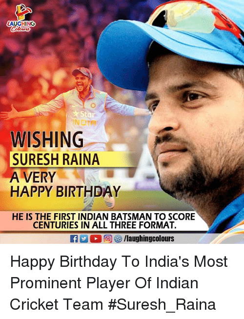indian cricket: AUGHING  Sta  INDIA  WISHING  SURESH RAINA  A VERY  HAPPY BIRTHDAY  HE IS THE FIRST INDIAN BATSMAN TO SCORE  CENTURIES IN ALL THREE FORMAT. Happy Birthday To India's Most Prominent Player Of Indian Cricket Team #Suresh_Raina