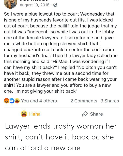 """Bitch, Lawyer, and Sorry: August 19, 2018  So I wore a blue lowcut top to court Wednesday that  is one of my husbands favorite out fits. I was kicked  out of court because the bailiff told the judge that my  out fit was """"indecent"""" so while I was out in the lobby  one of the female lawyers felt sorry for me and gave  me a white button up long sleeved shirt, that I  changed back into so I could re enter the courtroom  for my husband's trial. Then the lawyer lady called  this morning and said """"Hi Mae, I was wondering if  can have my shirt back?"""" I replied """"No bitch you can't  have it back, they threw me out a second time for  another stupid reason after I came back wearing your  shirt! You are a lawyer and you afford to buy a new  one. I'm not giving your shirt back""""  DYou and 4 others  2 Comments 3 Shares  Haha  Share Lawyer lends trashy woman her shirt, can't have it back bc she can afford a new one"""