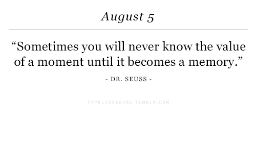 """Dr. Seuss, Never, and Memory: August 5  """"Sometimes you will never know the value  of a moment until it becomes a memory.""""  -DR. SEUSS -"""