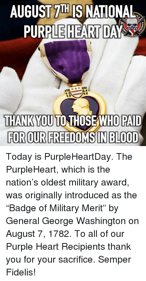 """Freedoms: AUGUST 7IH IS NATIONAL  PURPLE HEART DAY  THANKYOU TO THOSEAWHO PAID  FOR OUR FREEDOMS IN BLOOD Today is PurpleHeartDay. The PurpleHeart, which is the nation's oldest military award, was originally introduced as the """"Badge of Military Merit"""" by General George Washington on August 7, 1782. To all of our Purple Heart Recipients thank you for your sacrifice. Semper Fidelis!"""