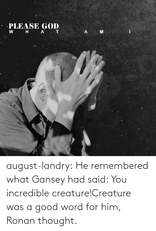 creature: august-landry: He remembered what Gansey had said: You incredible creature!Creature was a good word for him, Ronan thought.