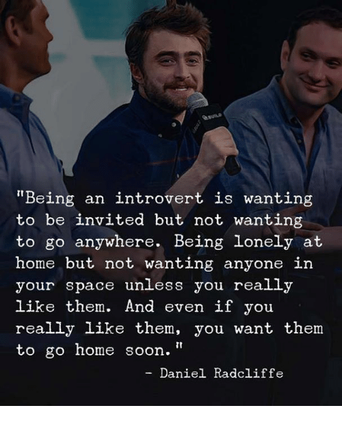 "an introvert: auns  Being an introvert is wanting  to be invited but not wanting  to go anywhere. Being lonely at  home but not wanting anyone in  your space unless you really  like them. And even if you  really like them, you want them  to go home soon.""  - Daniel Radcliffe"