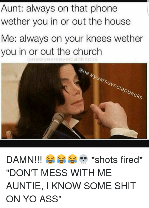 """On Your Knees: Aunt: always on that phone  wether you in or out the house  Me: always on your knees wether  you in or out the church  new years eveclapbacks  (a new years eveclapbacks DAMN!!! 😂😂😂💀 *shots fired* """"DON'T MESS WITH ME AUNTIE, I KNOW SOME SHIT ON YO ASS"""""""