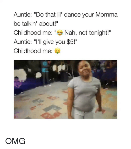 """Omg, Girl Memes, and Dance: Auntie: """"Do that lil' dance your Momma  be talkin' about!""""  Childhood me: """"Nah, not tonight!""""  Auntie: """"I'll give you $5!""""  Childhood me:  s $ OMG"""
