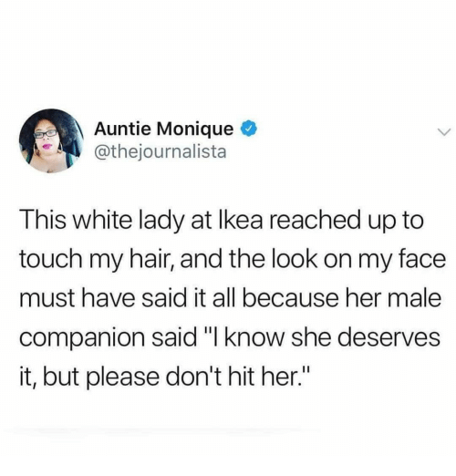 """Hair, White, and Her: Auntie Monique  @thejournalista  This white lady at lkea reached up to  touch my hair, and the look on my face  must have said it all because her male  companion said """"l know she deserves  it, but please don't hit her"""""""