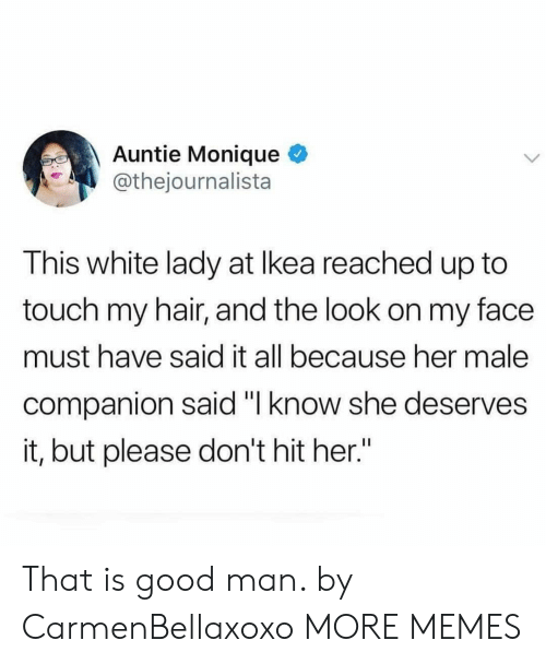"""Dank, Memes, and Target: Auntie Monique  @thejournalista  This white lady at lkea reached up to  touch my hair, and the look on my face  must have said it all because her male  companion said """"l know she deserves  it, but please don't hit her"""" That is good man. by CarmenBellaxoxo MORE MEMES"""