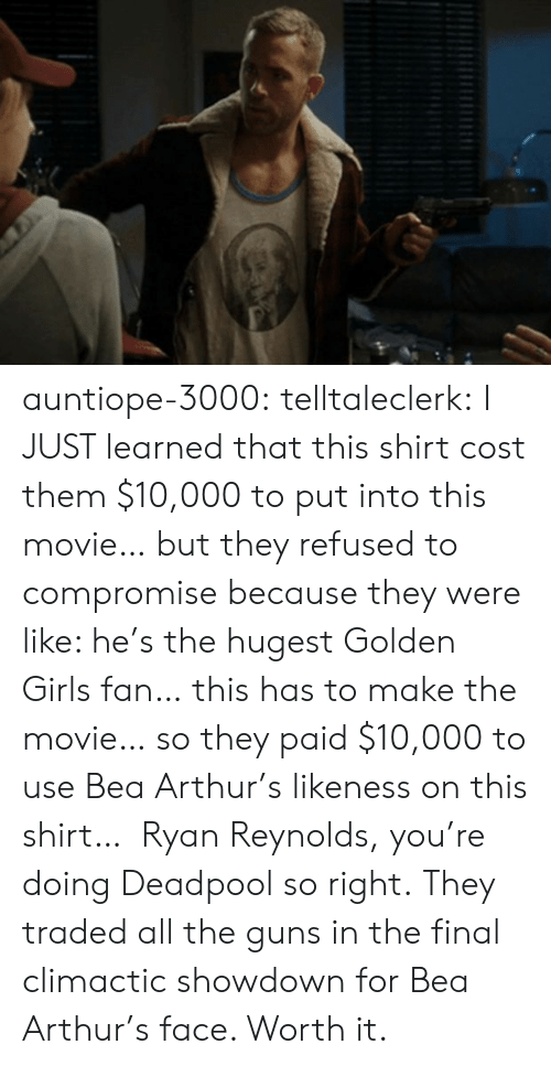 Showdown: auntiope-3000:  telltaleclerk:  I JUST learned that this shirt cost them $10,000 to put into this movie… but they refused to compromise because they were like: he's the hugest Golden Girls fan… this has to make the movie… so they paid $10,000 to use Bea Arthur's likeness on this shirt… Ryan Reynolds, you're doing Deadpool so right.  They traded all the guns in the final climactic showdown for Bea Arthur's face. Worth it.