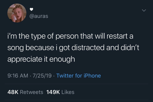 Iphone, Twitter, and Appreciate: @auras  i'm the type of person that will restart a  song because i got distracted and didn't  appreciate it enough  9:16 AM 7/25/19 Twitter for iPhone  48K Retweets 149K Likes
