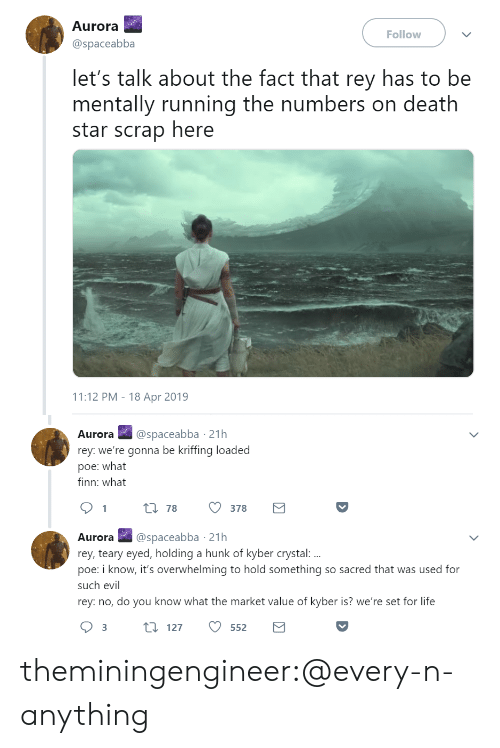 Death Star, Finn, and Life: Aurora  @spaceabba  Follow  let's talk about the fact that rey has to be  mentally running the numbers on death  star scrap here  11:12 PM - 18 Apr 2019   Aurora@spaceabba 21h  rey: we're gonna be kriffing loaded  poe: what  finn: what  t 78  378  Aurora @spaceabba 21h  rey, teary eyed, holding a hunk of kyber crystal:  poe: i know, it's overwhelming to hold something so sacred that was used for  such evil  rey: no, do you know what the market value of kyber is? we're set for life theminingengineer:@every-n-anything