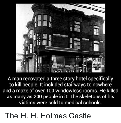 H H: AUSED  A man renovated a three story hotel specifically  to kill people. It included stairways to nowhere  and a maze of over 100 windowless rooms. He killed  as many as 200 people in it. The skeletons of his  victims were sold to medical schools. <p>The H. H. Holmes Castle.</p>