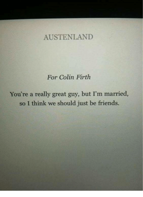 Friends, Colin Firth, and Think: AUSTENLAND  For Colin Firth  You're a really great guy, but I'm married,  so I think we should just be friends