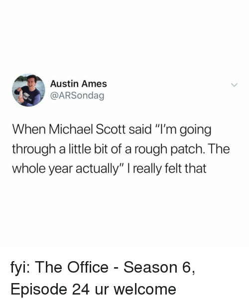 """Michael Scott, The Office, and Michael: Austin Ames  @ARSondag  When Michael Scott said """"I'm going  through a little bit of a rough patch. The  whole year actually"""" really felt that fyi: The Office - Season 6, Episode 24 ur welcome"""
