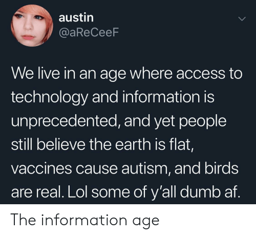 Af, Dumb, and Lol: austin  @aReCeeF  We live in an age where access to  technology and information is  unprecedented, and yet people  still believe the earth is flat,  vaccines cause autism, and birds  are real. Lol some of y'all dumb af. The information age