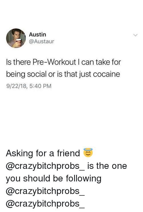 Memes, Cocaine, and Asking: Austin  @Austaur  Is there Pre-Workout I can take for  being social or is that just cocaine  9/22/18, 5:40 PM Asking for a friend 😇 @crazybitchprobs_ is the one you should be following @crazybitchprobs_ @crazybitchprobs_