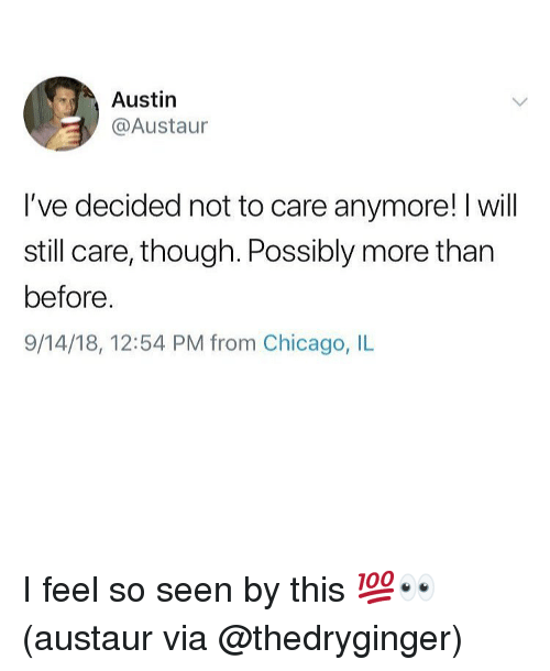Chicago, Memes, and Austin: Austin  @Austaur  I've decided not to care anymore! I will  still care, though. Possibly more than  before  9/14/18, 12:54 PM from Chicago, IL I feel so seen by this 💯👀 (austaur via @thedryginger)