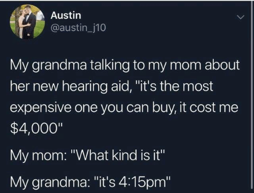 """Dank, Grandma, and Mom: Austin  @austin_j10  My grandma talking to my mom about  her new hearing aid, """"it's the most  expensive one you can buy, it cost me  $4,000""""  My mom: """"What kind is it""""  My grandma: """"it's 4:15pm"""""""