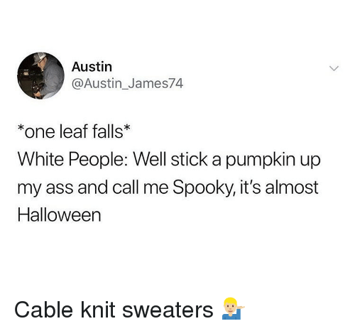 sweaters: Austin  @Austin_James74  *one leaf falls  White People: Well stick a pumpkin up  my ass and call me Spooky, it's almost  Halloween Cable knit sweaters 💁🏼♂️