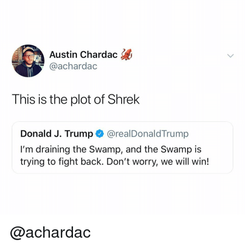 Shrek, Trump, and Dank Memes: Austin Chardac  @achardac  This is the plot of Shrek  Donald J. Trump @realDonaldTrump  I'm draining the Swamp, and the Swamp is  trying to fight back. Don't worry, we will win! @achardac