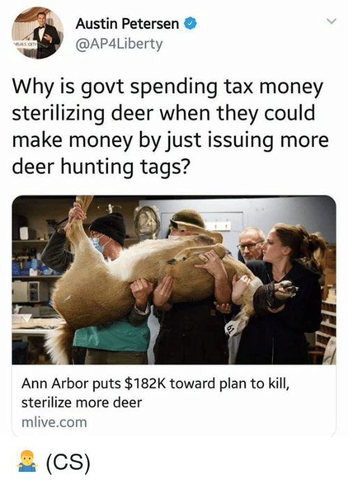 Deer, Memes, and Money: Austin Petersen  @AP4Liberty  Why is govt spending tax money  sterilizing deer when they could  make money by just issuing more  deer hunting tags?  Ann Arbor puts $182K toward plan to kill,  sterilize more deer  mlive.com 🤷♂️ (CS)