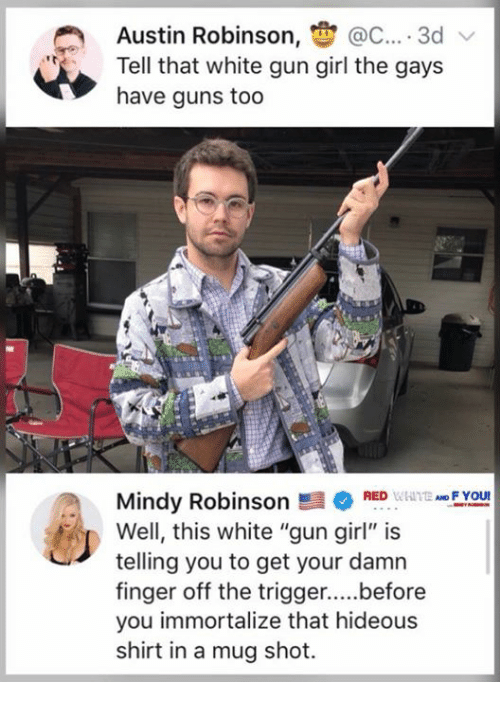 """Guns, Memes, and Girl: Austin Robinson, @C.... 3d  Tell that white gun girl the gays  have guns too  FYOU  Mindy RobinsonRED  Well, this white """"gun girl"""" is  telling you to get your damn  you immortalize that hideous  shirt in a mug shot."""