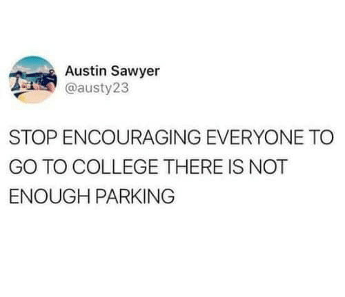 College, Austin, and Parking: Austin Sawyer  @austy23  STOP ENCOURAGING EVERYONE TO  GO TO COLLEGE THERE IS NOT  ENOUGH PARKING