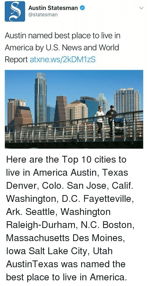 Memes, Iowa, and Massachusetts: Austin Statesman  @statesman  Austin named best place to live in  America by U.S. News and World  Report  atxne.ws/2kDM1zS  E IIE  EIE  EIIE Here are the Top 10 cities to live in America Austin, Texas Denver, Colo. San Jose, Calif. Washington, D.C. Fayetteville, Ark. Seattle, Washington Raleigh-Durham, N.C. Boston, Massachusetts Des Moines, Iowa Salt Lake City, Utah AustinTexas was named the best place to live in America.