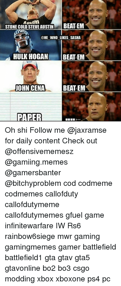 Hulk Hogan, Memes, and Ps4: Austin  STONE COLD STEVE AUSTIN  BEAT EM  @HE WHO LIKES SASHA  HULK HOGAN  BEAT EM  BEAT EM  PAPER Oh shi Follow me @jaxramse for daily content Check out @offensivememesz @gamiing.memes @gamersbanter @bitchyproblem cod codmeme codmemes callofduty callofdutymeme callofdutymemes gfuel game infinitewarfare IW Rs6 rainbow6siege mwr gaming gamingmemes gamer battlefield battlefield1 gta gtav gta5 gtavonline bo2 bo3 csgo modding xbox xboxone ps4 pc