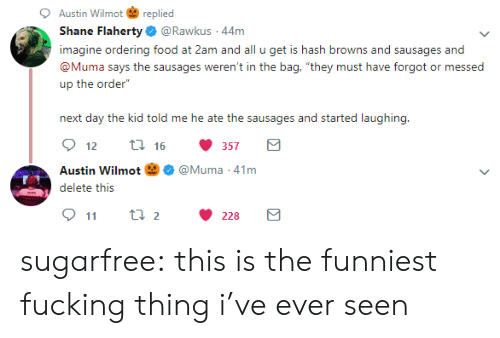 "Food, Fucking, and Tumblr: Austin Wilmotreplied  Shane Flaherty@Rawkus 44m  imagine ordering food at 2am and all u get is hash browns and sausages and  @Muma says the sausages weren't in the bag, ""they must have forgot or messed  up the order""  next day the kid told me he ate the sausages and started laughing  12  16  357  Austin Wilmot 囟Ф @Muma-41 m  kseit: tii;  911 t 2228 sugarfree:  this is the funniest fucking thing i've ever seen"