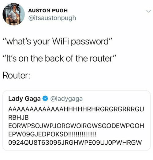 "Lady Gaga, Router, and Wifi: AUSTON PUGH  @itsaustonpugh  ""what's your WiFi password""  ""It's on the back of the router""  Router:  Lady Gaga·@ladygaga  AAAAAAAAAAAAAHHHHHRHRGRGRGRRRGU  RBHJB  EORWPSOJWPJORGWOIRGWSGODEWPGOH  0924QU8T63095JRGHWPEO9UJOPWHRGW"
