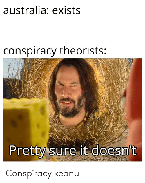conspiracy keanu: australia: exists  conspiracy theorists:  Pretty sure it doesn't Conspiracy keanu