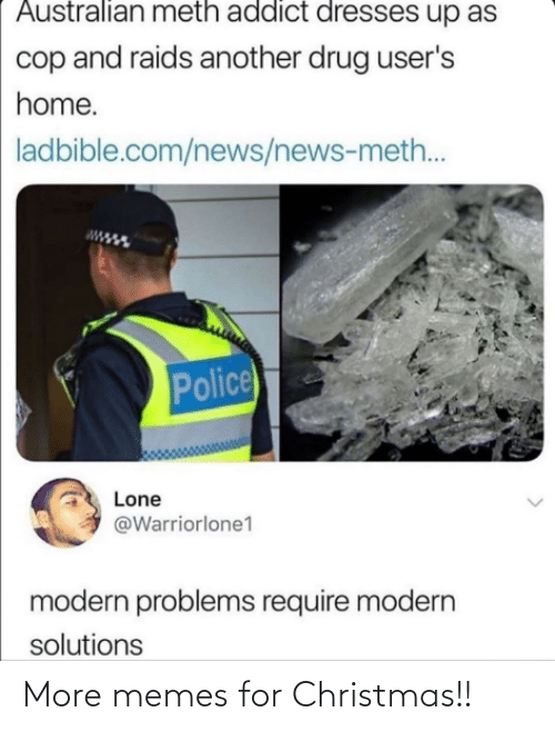 meth: Australian meth addict dresses up as  cop and raids another drug user's  home.  ladbible.com/news/news-meth..  Police  Lone  @Warriorlone1  modern problems require modern  solutions More memes for Christmas!!