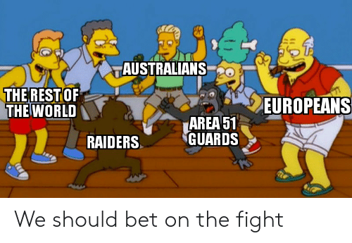 Reddit, Raiders, and World: AUSTRALIANS  THERESTOF  THE WORLD  EUROPEANS  AREA 51  GUARDS  RAIDERS We should bet on the fight