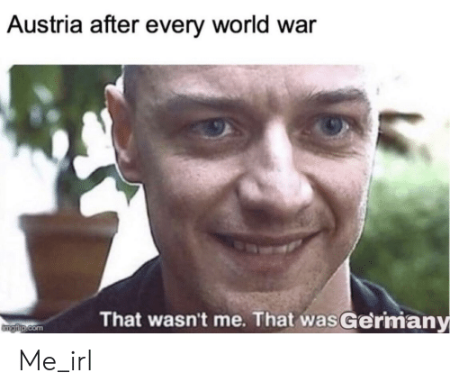 Austria: Austria after every world war  That wasn't me. That wasGermany  mgfip.com Me_irl