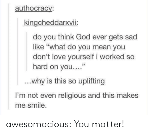 """uplifting: authocracy:  kingcheddarxvii:  do you think God ever gets sad  like """"what do you mean you  don't love yourself i worked so  hard on you...""""  13  why is this so uplifting  I'm not even religious and this makes  me smile awesomacious:  You matter!"""