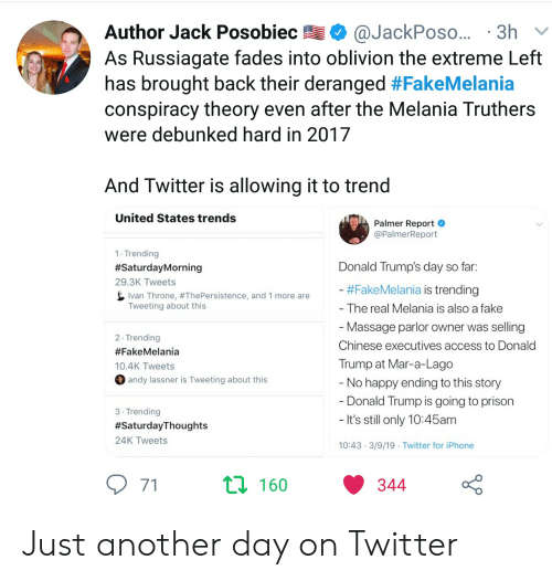 Donald Trump, Fake, and Iphone: Author Jack Posobiec @JackPoso... 3h  As Russiagate fades into oblivion the extreme Left  has brought back their deranged #FakeMelania  conspiracy theory even after the Melania Truthers  were debunked hard in 2017  And Twitter is allowing it to trend  United States trends  Palmer Report  @PalmerReport  1 Trending  #SaturdayMorning  29.3K Tweets  Donald Trump's day so far.  Fake Melania is trending  The real Melania is also a fake  Massage parlor owner was selling  Ivan Throne, #ThePersistence, and 1 more are  Tweeting about this  2 Trending  #FakeMelania  10.4K Tweets  Chinese executives access to Donald  Trump at Mar-a-Lago  andy lassner is Tweeting about this  No happy ending to this story  Donald Trump is going to prison  It's still only 10:45am  3 Trending  #SaturdayThoughts  24K Tweets  10:43 3/9/19 Twitter for iPhone  t0 160  344 Just another day on Twitter