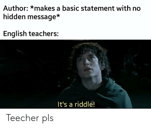 The Lord of the Rings, Riddle, and English: Author: *makes a basic statement with no  hidden message*  English teachers:  It's a riddle! Teecher pls