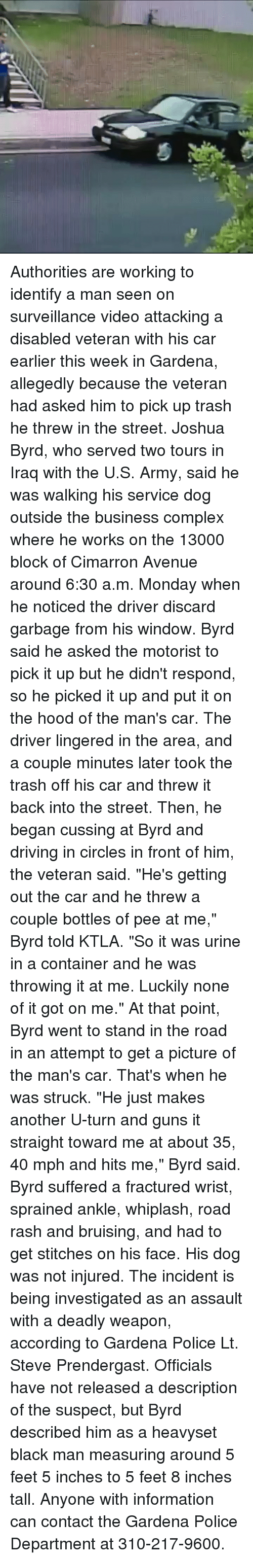 """Complex, Driving, and Guns: Authorities are working to identify a man seen on surveillance video attacking a disabled veteran with his car earlier this week in Gardena, allegedly because the veteran had asked him to pick up trash he threw in the street. Joshua Byrd, who served two tours in Iraq with the U.S. Army, said he was walking his service dog outside the business complex where he works on the 13000 block of Cimarron Avenue around 6:30 a.m. Monday when he noticed the driver discard garbage from his window. Byrd said he asked the motorist to pick it up but he didn't respond, so he picked it up and put it on the hood of the man's car. The driver lingered in the area, and a couple minutes later took the trash off his car and threw it back into the street. Then, he began cussing at Byrd and driving in circles in front of him, the veteran said. """"He's getting out the car and he threw a couple bottles of pee at me,"""" Byrd told KTLA. """"So it was urine in a container and he was throwing it at me. Luckily none of it got on me."""" At that point, Byrd went to stand in the road in an attempt to get a picture of the man's car. That's when he was struck. """"He just makes another U-turn and guns it straight toward me at about 35, 40 mph and hits me,"""" Byrd said. Byrd suffered a fractured wrist, sprained ankle, whiplash, road rash and bruising, and had to get stitches on his face. His dog was not injured. The incident is being investigated as an assault with a deadly weapon, according to Gardena Police Lt. Steve Prendergast. Officials have not released a description of the suspect, but Byrd described him as a heavyset black man measuring around 5 feet 5 inches to 5 feet 8 inches tall. Anyone with information can contact the Gardena Police Department at 310-217-9600."""