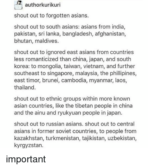 Kazakhstan: authorkurikuri  shout out to forgotten asians.  shout out to south asians: asians from india,  pakistan, sri lanka, bangladesh, afghanistan,  bhutan, maldives.  shout out to ignored east asians from countries  less romanticized than china, japan, and south  korea: to mongolia, taiwan, vietnam, and further  southeast to singapore, malaysia, the phillipines,  east timor, brunei, cambodia, myanmar, laos,  thailand  shout out to ethnic groups within more known  asian countries, like the tibetan people in china  and the ainu and ryukyuan people in japan.  shout out to russian asians. shout out to central  asians in former soviet countries, to people from  kazakhstan, turkmenistan, tajikistan, uzbekistan,  kyrgyzstan. important