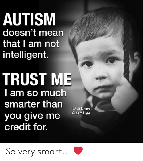 Memes, Autism, and Mean: AUTISM  doesn't mean  that I am not  intelligent.  TRUST ME  l am so much  smarter than  you give meane  credit for.  Walk Down So very smart... ❤️